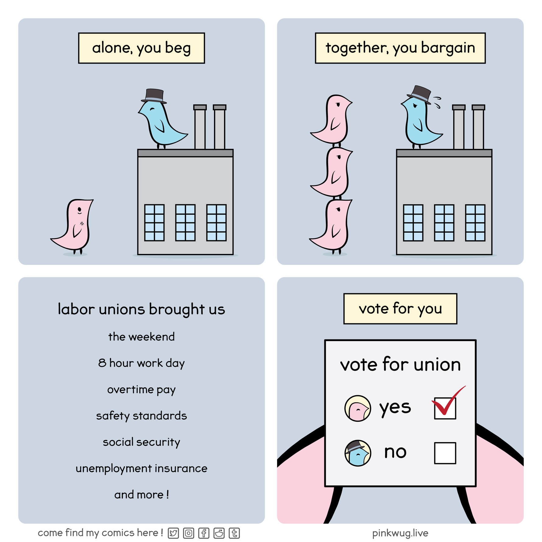"""pinkwug comic: """"Alone you beg, together you bargain"""" as workers on top of each other see eye to eye with the factory owner Labor unions brought us the weekend, 8 hour work day, overtime pay, safety standards, social security, unemployment insurance and more! Vote yes for union"""