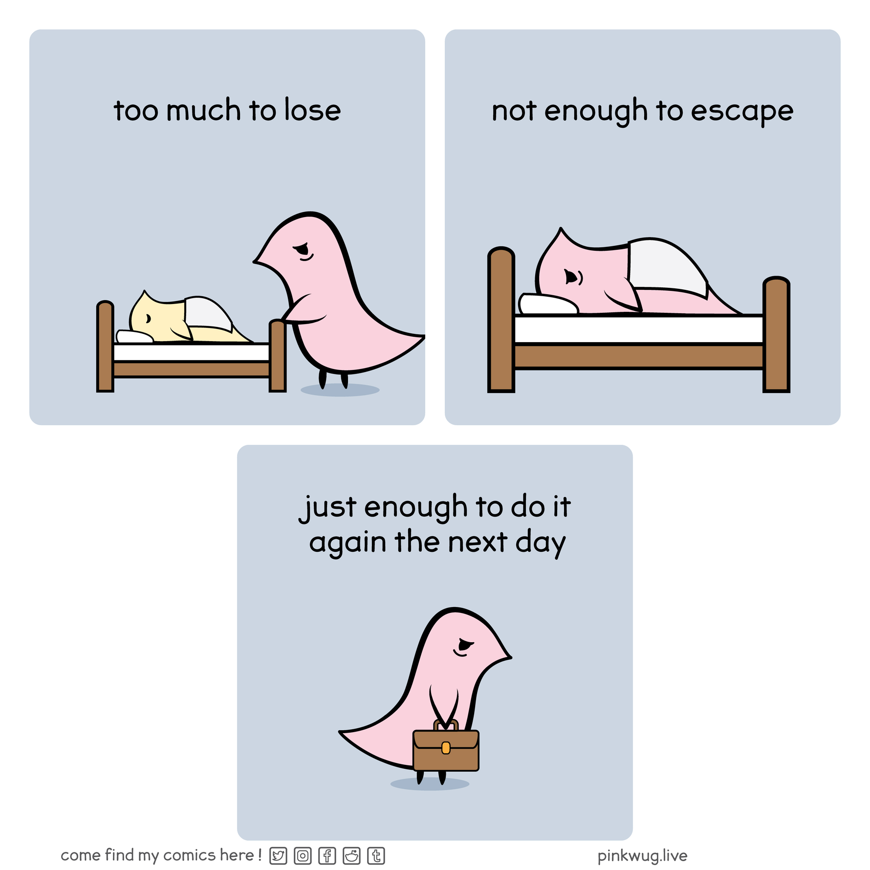 """pinkwug comic: A tired wug looking over a small sleeping wug with the caption: """"too much to lose""""  A tired wug in bed with the caption: """"not enough to escape""""  A tried wug holding a leather briefcase with the caption """"just enough to do it again the next day"""""""