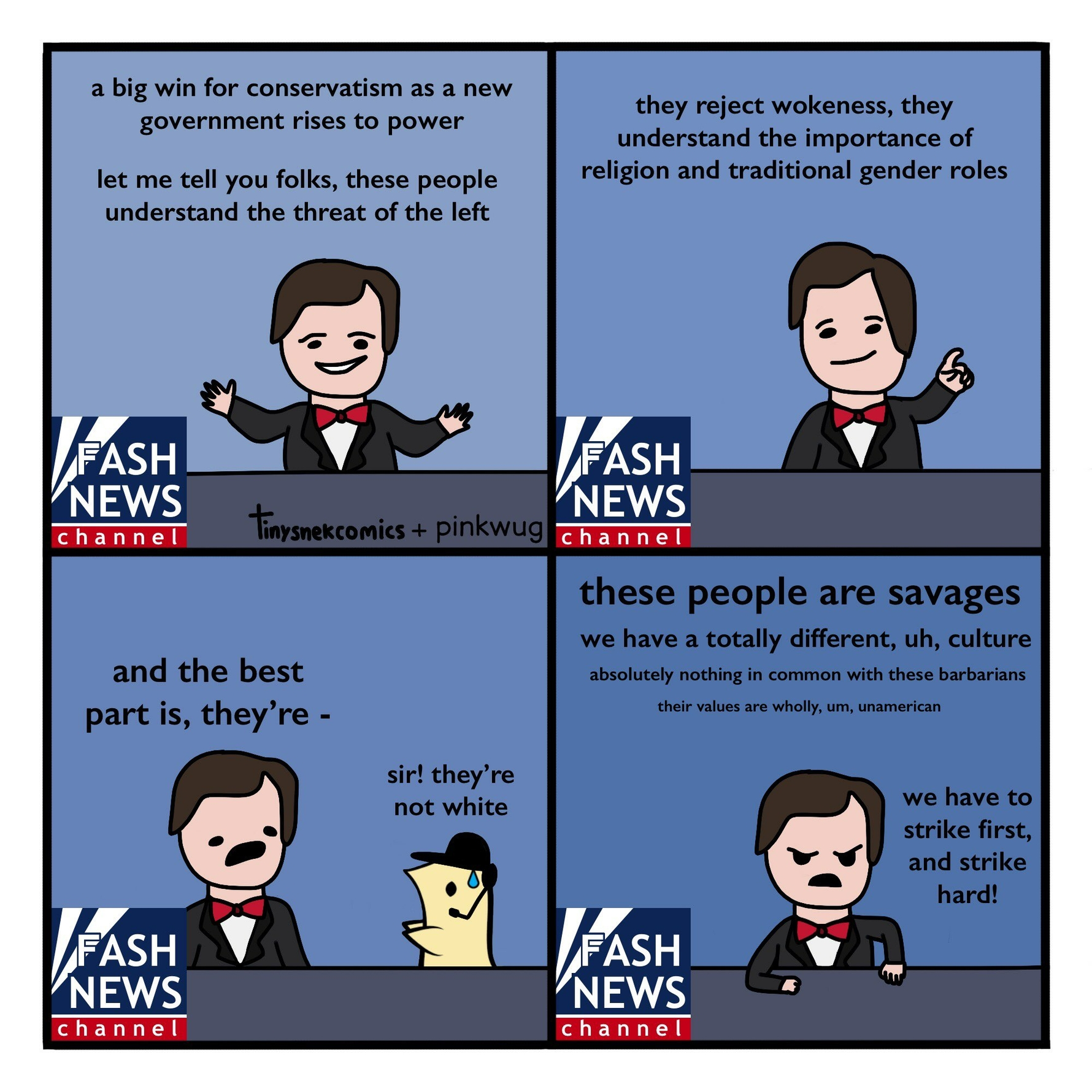 pinkwug comic: News host: A big win for conservatism as a new government rises to power. Let me tell you folks, these people understand the threat of the left.  News host: They reject wokeness, they understand the importance of religion and traditional gender roles.  News host: and the best part is, they're -  Assistant wug whispers: sir! they're not white  News host: These people are savages. We have a totally different, uh, culture. Absolutely nothing in common with these barbarians. Their values are wholly, um, unamerican. We have to strike first, and strike hard!
